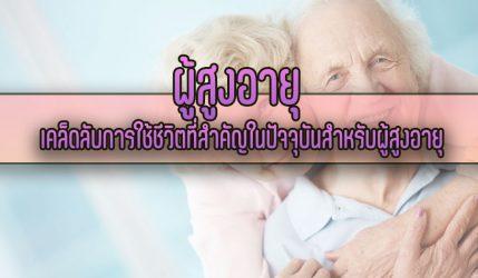 ผู้สูงอายุ เคล็ดลับการใช้ชีวิตที่สำคัญในปัจจุบันสำหรับผู้สูงอายุ